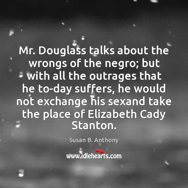 Image, Mr. Douglass talks about the wrongs of the negro; but with all