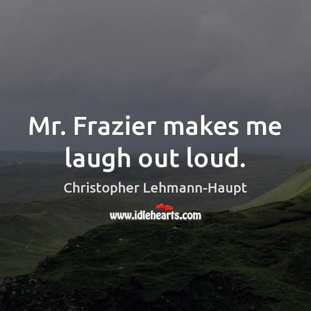 Mr. Frazier makes me laugh out loud. Image