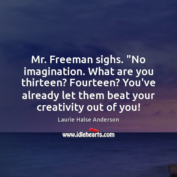 """Mr. Freeman sighs. """"No imagination. What are you thirteen? Fourteen? You've already Image"""