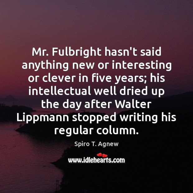 Image, Mr. Fulbright hasn't said anything new or interesting or clever in five