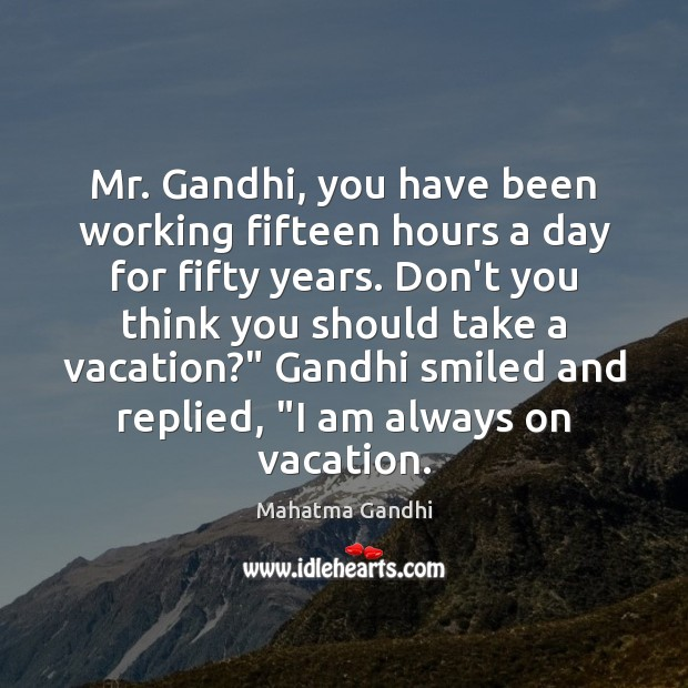 Mr. Gandhi, you have been working fifteen hours a day for fifty Mahatma Gandhi Picture Quote