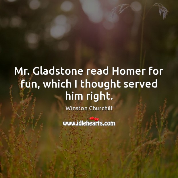 Image, Mr. Gladstone read Homer for fun, which I thought served him right.