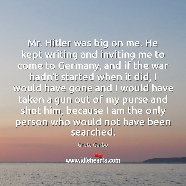 Mr. Hitler was big on me. He kept writing and inviting me Greta Garbo Picture Quote