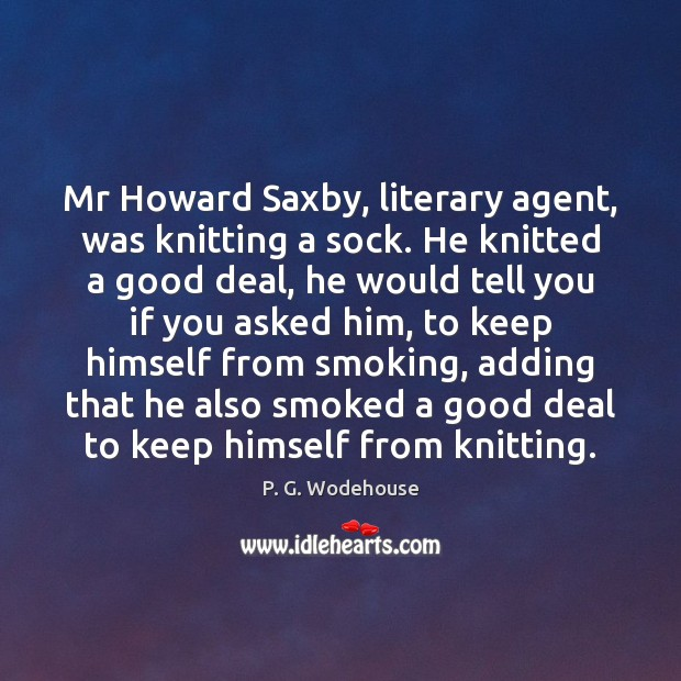 Mr Howard Saxby, literary agent, was knitting a sock. He knitted a P. G. Wodehouse Picture Quote