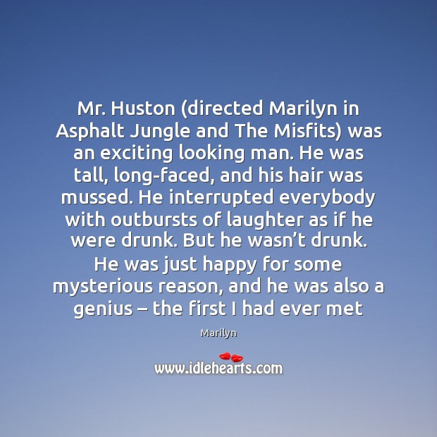 Image, Mr. Huston (directed Marilyn in Asphalt Jungle and The Misfits) was an