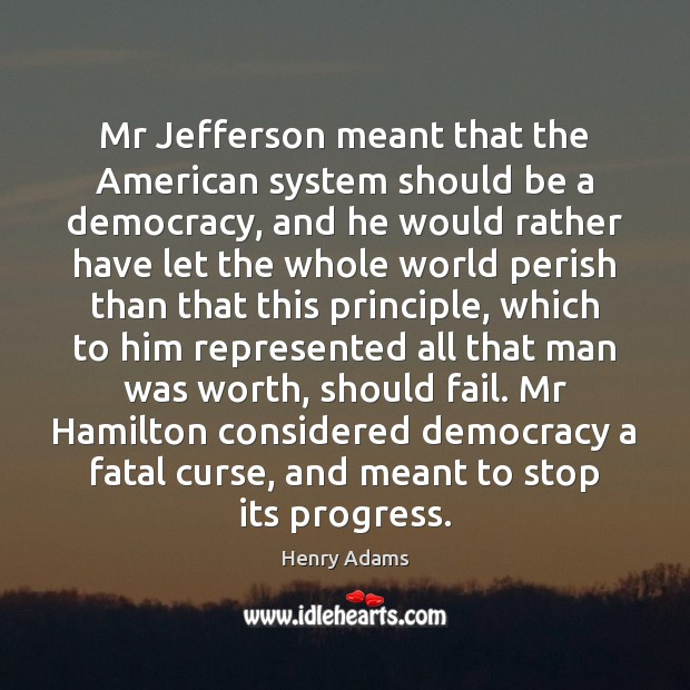 Mr Jefferson meant that the American system should be a democracy, and Henry Adams Picture Quote