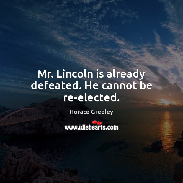 Image, Mr. Lincoln is already defeated. He cannot be re-elected.
