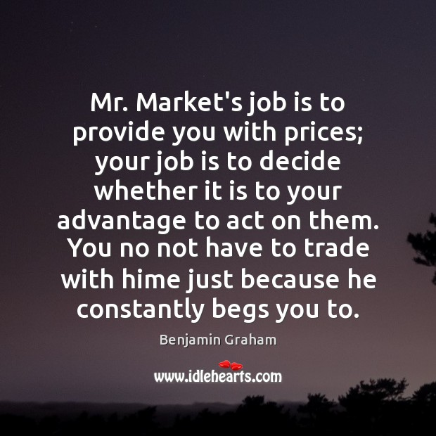 Image about Mr. Market's job is to provide you with prices; your job is