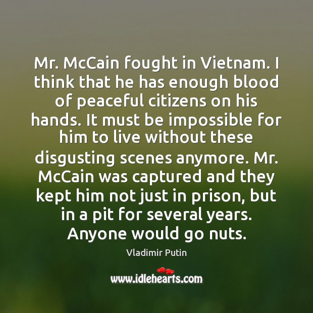 Mr. McCain fought in Vietnam. I think that he has enough blood Vladimir Putin Picture Quote
