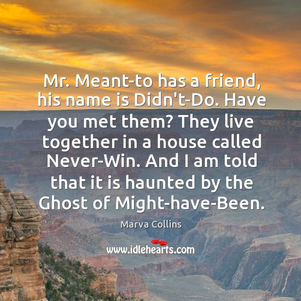 Mr. Meant-to has a friend, his name is Didn't-Do. Have you met Marva Collins Picture Quote