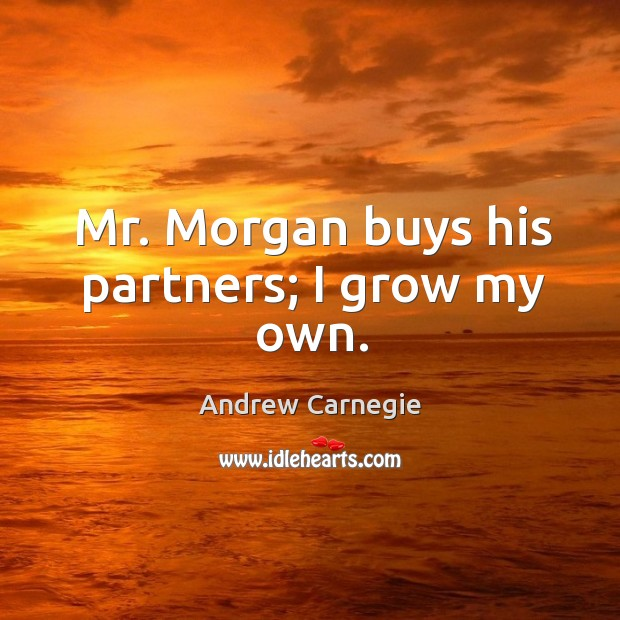 Image, Mr. Morgan buys his partners; I grow my own.