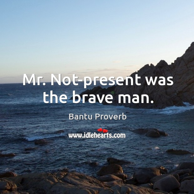 Mr. Not-present was the brave man. Bantu Proverbs Image