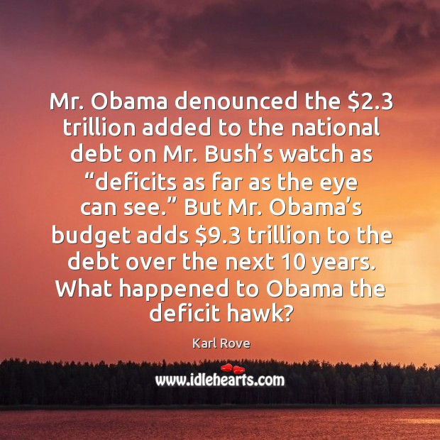 """Image, Mr. Obama denounced the $2.3 trillion added to the national debt on mr. Bush's watch as """"deficits as far as the eye can see."""""""