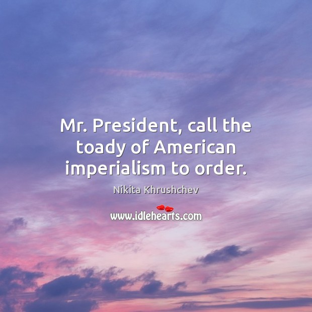 Image, Mr. President, call the toady of American imperialism to order.