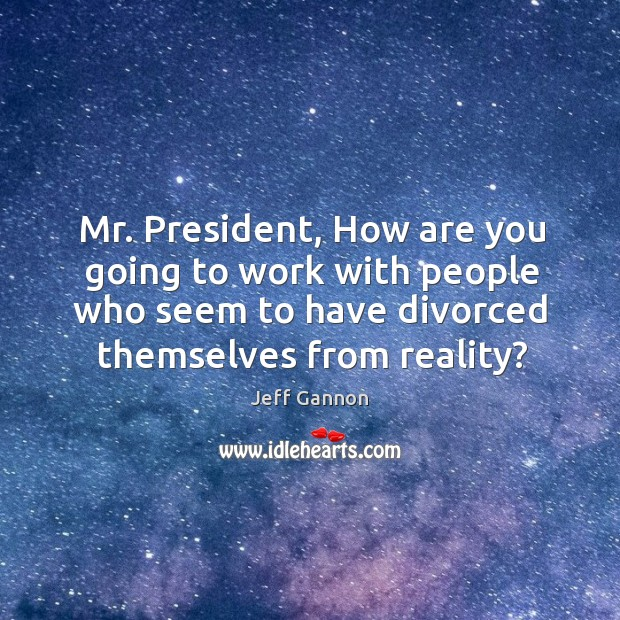 Mr. President, how are you going to work with people who seem to have divorced themselves from reality? Image