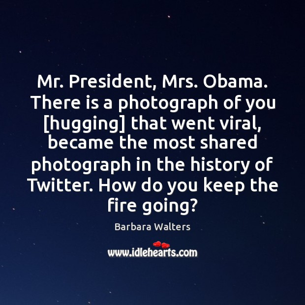 Image, Mr. President, Mrs. Obama. There is a photograph of you [hugging] that