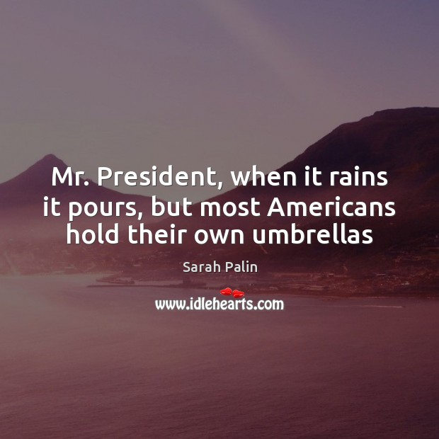 Mr. President, when it rains it pours, but most Americans hold their own umbrellas Sarah Palin Picture Quote