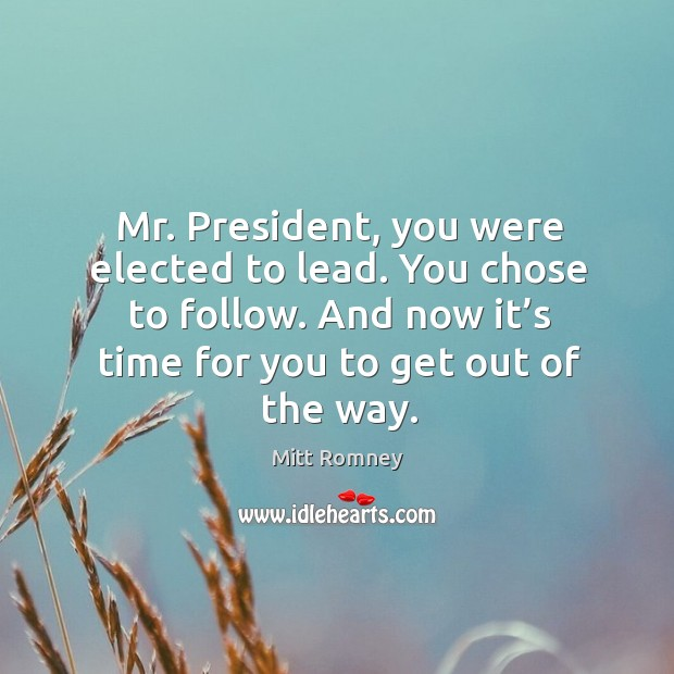 Image, Mr. President, you were elected to lead. You chose to follow. And now it's time for you to get out of the way.