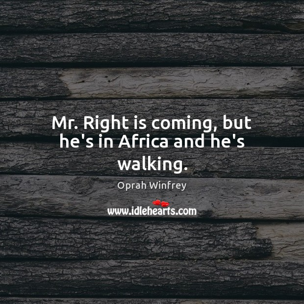 Mr. Right is coming, but he's in Africa and he's walking. Image