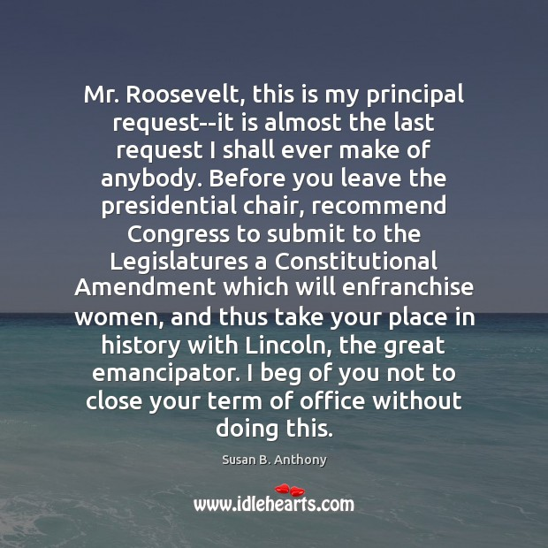 Image, Mr. Roosevelt, this is my principal request–it is almost the last request