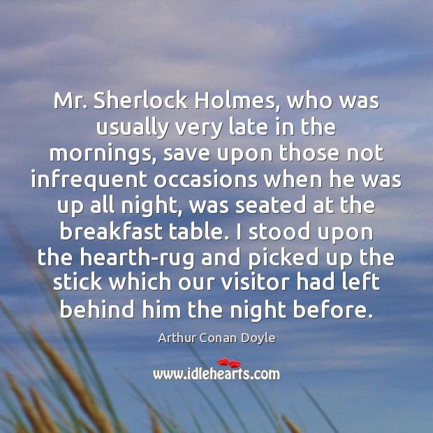 Mr. Sherlock Holmes, who was usually very late in the mornings, save Arthur Conan Doyle Picture Quote