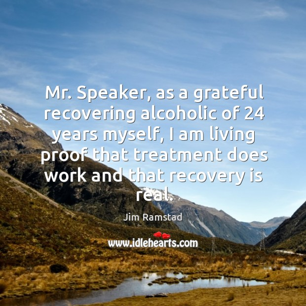 Mr. Speaker, as a grateful recovering alcoholic of 24 years myself, I am living proof that treatment does work and that recovery is real. Jim Ramstad Picture Quote