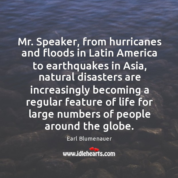 Mr. Speaker, from hurricanes and floods in latin america to earthquakes in asia Image