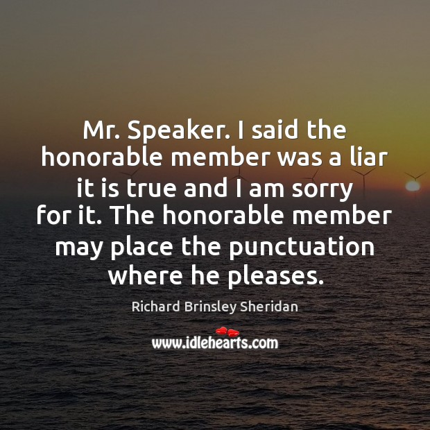 Mr. Speaker. I said the honorable member was a liar it is Richard Brinsley Sheridan Picture Quote