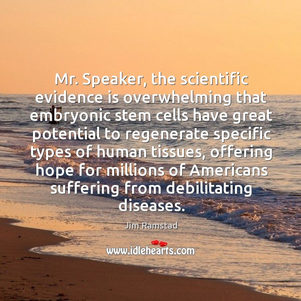 Mr. Speaker, the scientific evidence is overwhelming that embryonic stem cells have Jim Ramstad Picture Quote