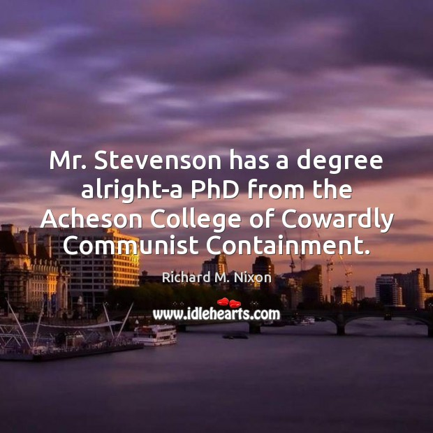 Image, Mr. Stevenson has a degree alright-a PhD from the Acheson College of