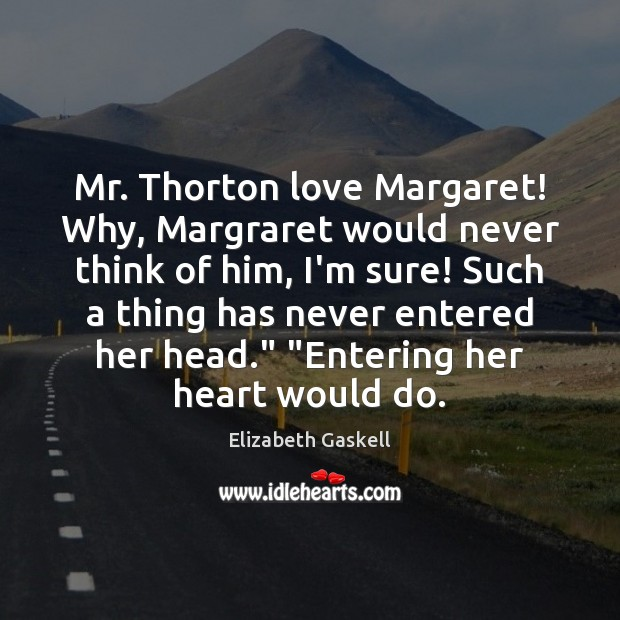 Image, Mr. Thorton love Margaret! Why, Margraret would never think of him, I'm