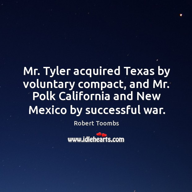 Mr. Tyler acquired texas by voluntary compact, and mr. Polk california and new mexico by successful war. Image