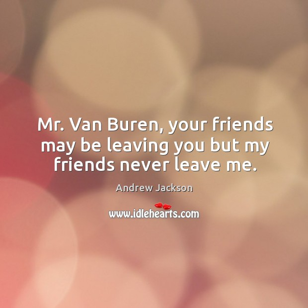 Mr. Van buren, your friends may be leaving you but my friends never leave me. Image
