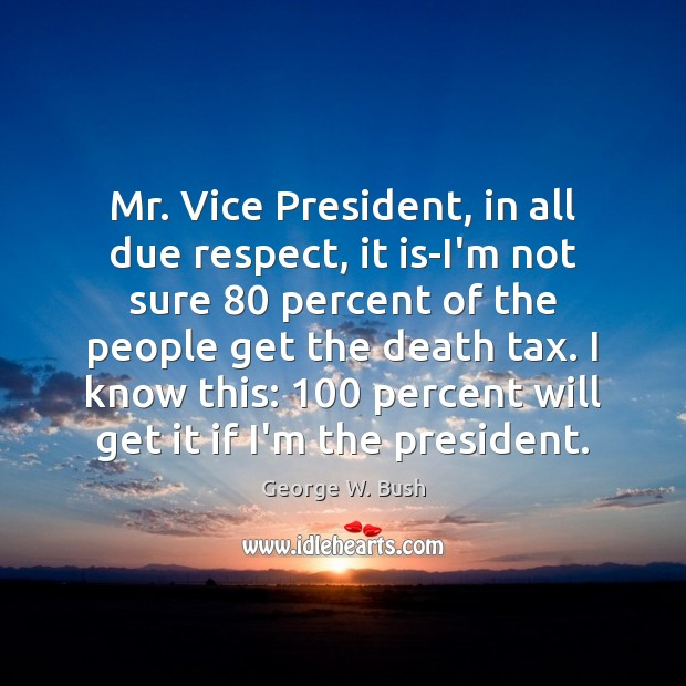 Image, Mr. Vice President, in all due respect, it is-I'm not sure 80 percent