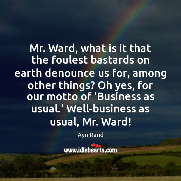 Mr. Ward, what is it that the foulest bastards on earth denounce Ayn Rand Picture Quote