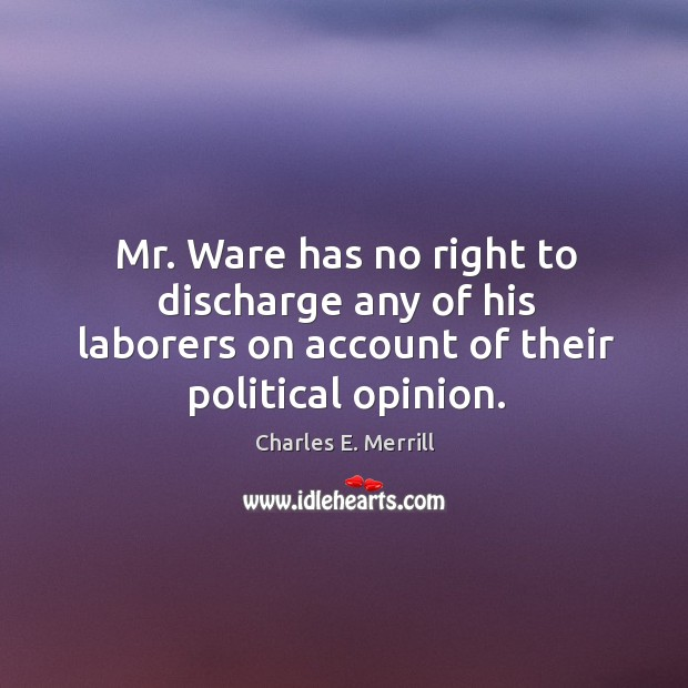 Mr. Ware has no right to discharge any of his laborers on account of their political opinion. Image