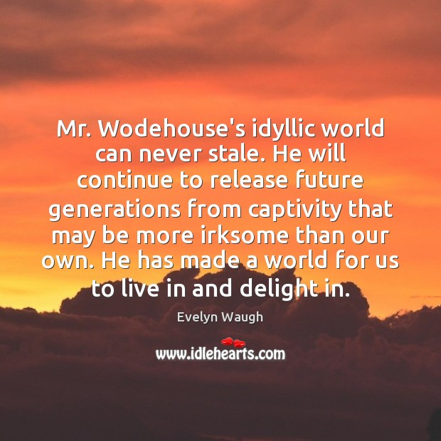 Mr. Wodehouse's idyllic world can never stale. He will continue to release Evelyn Waugh Picture Quote