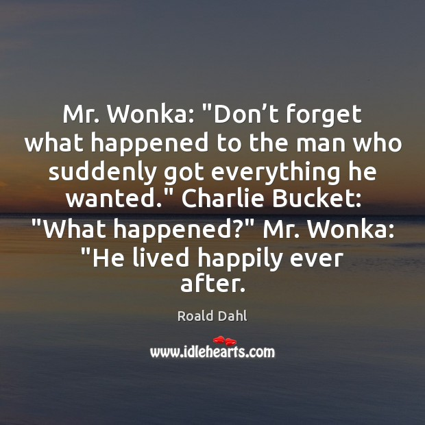 """Mr. Wonka: """"Don't forget what happened to the man who suddenly Roald Dahl Picture Quote"""