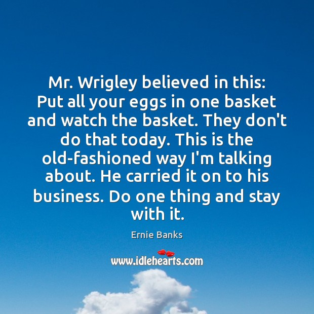 Image, Mr. Wrigley believed in this: Put all your eggs in one basket
