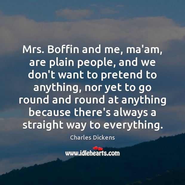 Image, Mrs. Boffin and me, ma'am, are plain people, and we don't want