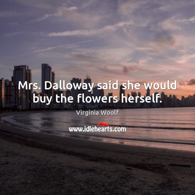 Mrs. Dalloway said she would buy the flowers herself. Image