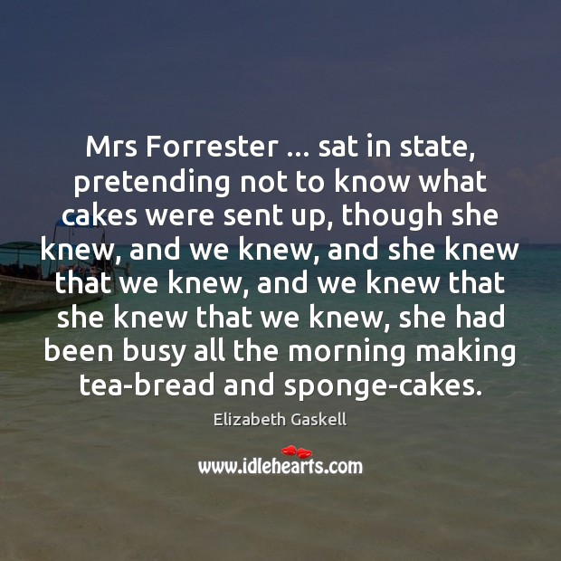 Mrs Forrester … sat in state, pretending not to know what cakes were Elizabeth Gaskell Picture Quote