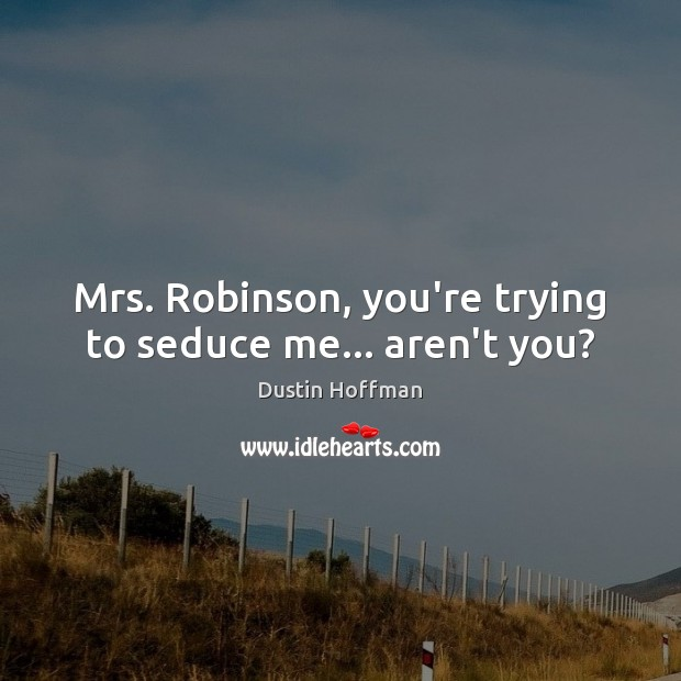 Image, Mrs. Robinson, you're trying to seduce me… aren't you?