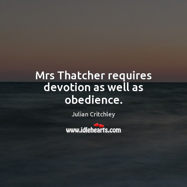Mrs Thatcher requires devotion as well as obedience. Image