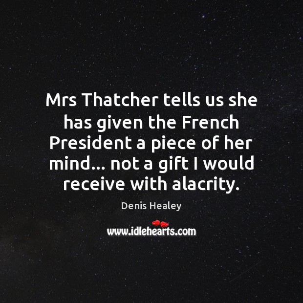 Mrs Thatcher tells us she has given the French President a piece Denis Healey Picture Quote