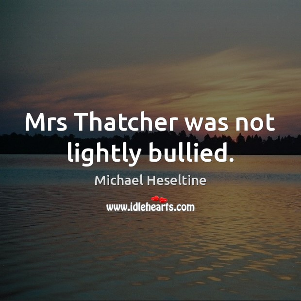 Mrs Thatcher was not lightly bullied. Image