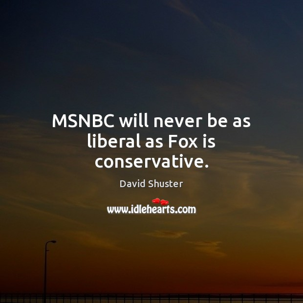 MSNBC will never be as liberal as Fox is conservative. Image