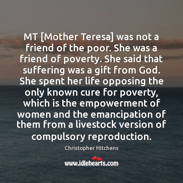 Image, MT [Mother Teresa] was not a friend of the poor. She was