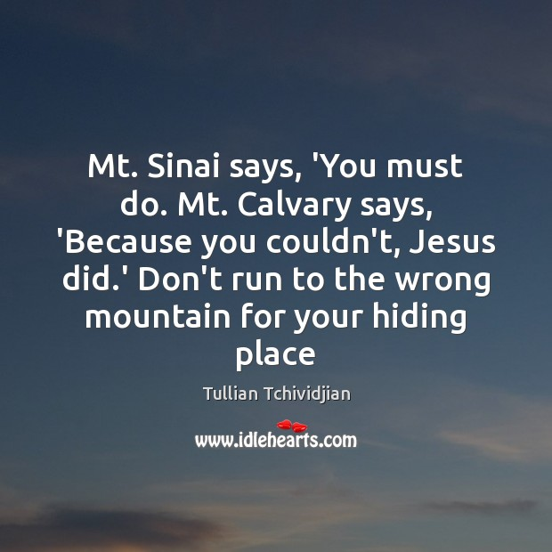 Mt. Sinai says, 'You must do. Mt. Calvary says, 'Because you couldn't, Tullian Tchividjian Picture Quote