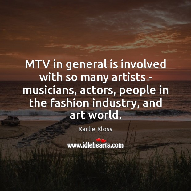 MTV in general is involved with so many artists – musicians, actors, Karlie Kloss Picture Quote